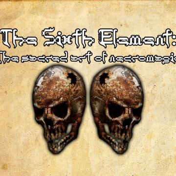 The Sixth Element:The Sacred Arts of Necromagic